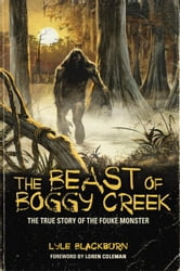 The Beast of Boggy Creek: The True Story of the Fouke Monster ebook by Lyle Blackburn