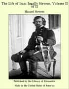 The Life of Isaac Ingalls Stevens, Volume II of II ebook by Hazard Stevens