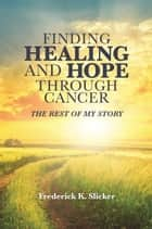 Finding Healing and Hope Through Cancer ebook by Frederick Slicker