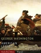 American Legends: The Life of George Washington (Illustrated Edition) ebook by Charles River Editors