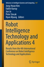 Robot Intelligence Technology and Applications 4 - Results from the 4th International Conference on Robot Intelligence Technology and Applications ebook by Jong-Hwan Kim,Fakhri Karray,Jun Jo,Peter Sincak,Hyun Myung