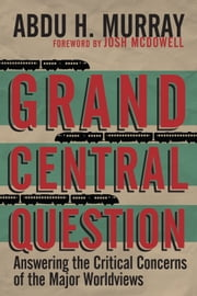 Grand Central Question - Answering the Critical Concerns of the Major Worldviews ebook by Abdu H. Murray