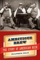 Ambitious Brew - The Story of American Beer ebook by Maureen Ogle