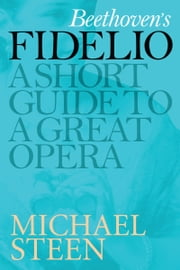 Beethoven's Fidelio: A Short Guide To A Great Opera ebook by Michael Steen