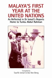 Malaya's First Year at the United Nations: As Reflected in Dr Ismail's Reports Home to Tunku Abdul Rahman ebook by Tawfik Ismail,Ooi Kee Beng