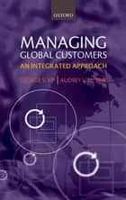 Managing Global Customers - An Integrated Approach ebook by George S. Yip, Audrey J.M. Bink