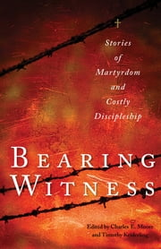 Bearing Witness - Stories of Martyrdom and Costly Discipleship ebook by Charles E. Moore,Timothy Keiderling,John D. Roth