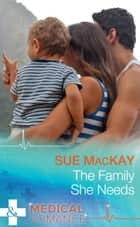 The Family She Needs (Mills & Boon Medical) ebook by Sue MacKay
