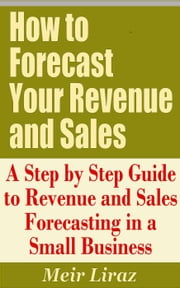How to Forecast Your Revenue and Sales: A Step by Step Guide to Revenue and Sales Forecasting in a Small Business - Small Business Management ebook by Meir Liraz