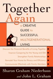 Together Again - A Creative Guide to Successful Multi-Generational Living ebook by Sharon Graham Niederhaus,John L. Graham