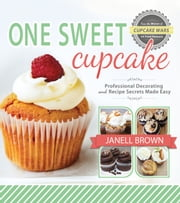 One Sweet Cupcake - Professional Decorating and Recipe Secrets Made Easy ebook by Janell Brown