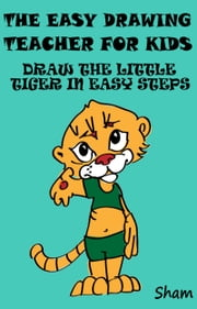 The Easy Drawing Teacher For Kids: Draw The Little Tiger In Easy Steps ebook by Sham