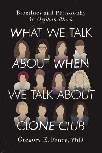 What We Talk About When We Talk About Clone Club - Bioethics and Philosophy in Orphan Black ebook by Gregory E. Pence