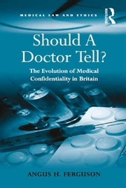 Should A Doctor Tell? - The Evolution of Medical Confidentiality in Britain ebook by Angus H. Ferguson