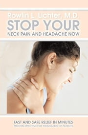 Stop Your Neck Pain and Headache Now - Fast and Safe Relief in Minutes Proven Effective for Thousands of Patients ebook by Rowlin L. Lichter, M.D.