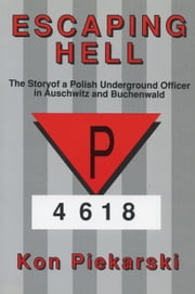 Escaping Hell - The story of a Polish underground officer in Auschwitz and Buchenwald ebook by Kon Pierkarski
