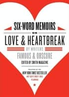 Six-Word Memoirs on Love and Heartbreak - by Writers Famous and Obscure ebook by Larry Smith, Rachel Fershleiser