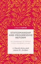 Statesmanship and Progressive Reform: An Assessment of Herbert Croly's Abraham Lincoln ebook by J. Alvis,J. Jividen