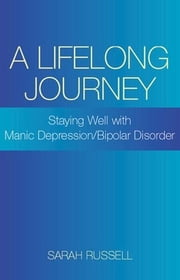 A Lifelong Journey: Staying Well With Manic Depression/Bipolar Disorder: Staying Well With Manic Depression/Bipolar Disorder ebook by Sarah Russell