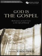 God Is the Gospel (A Study Guide to the DVD): Meditations on God's Love as the Gift of Himself ebook by John Piper