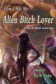 How I Met My Alien Bitch Lover: Book # 1 from the Sunny World Inquisition Daily Letter Archives ebook by Eric M. Witchey