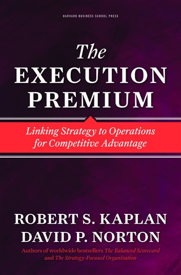 The Execution Premium - Linking Strategy to Operations for Competitive Advantage ebook by Robert S. Kaplan,David P. Norton