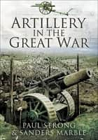 Artillery in the Great War ebook by Paul Strong, Sanders Marble