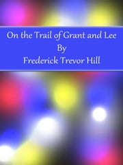 On the Trail of Grant and Lee ebook by Frederick Trevor Hill