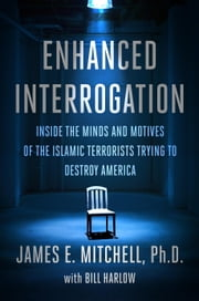 Enhanced Interrogation - Inside the Minds and Motives of the Islamic Terrorists Trying To Destroy America ebook by James E. Mitchell, Ph.D.,Bill Harlow
