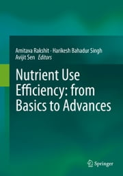 Nutrient Use Efficiency: from Basics to Advances ebook by Amitava Rakshit,Harikesh Bahadur Singh,Avijit Sen