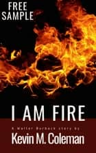 I Am Fire - SAMPLE - a Walter Burback story ebook by Kevin M. Coleman