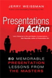 Presentations in Action - 80 Memorable Presentation Lessons from the Masters ebook by Jerry Weissman