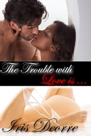 The Trouble with Love Is ebook by Iris Deorre