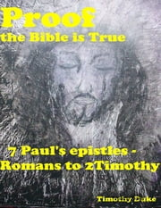 Proof the Bible Is True: 7 Paul's Epistles - Romans to 2 Timothy ebook by Timothy Duke
