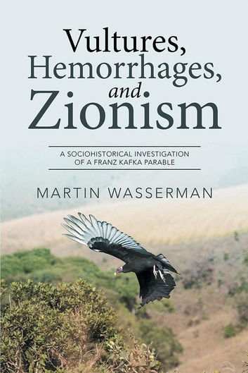 Vultures, Hemorrhages, and Zionism - A Sociohistorical Investigation of a Franz Kafka Parable ebook by Martin Wasserman