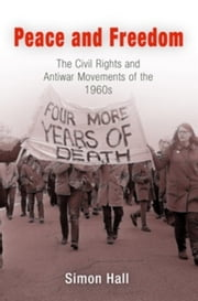 Peace and Freedom: The Civil Rights and Antiwar Movements in the 1960s ebook by Hall, Simon