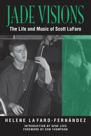 Jade Visions - The Life and Music of Scott LaFaro ebook by Helene LaFaro-Fernandez,Gene Lees,Don Thompson