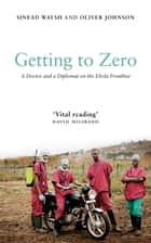 Getting to Zero - A Doctor and a Diplomat on the Ebola Frontline ebook by Sinead Walsh, Oliver Johnson