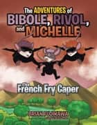 The Adventures of Bibole, Rivol and Michelle - The French Fry Caper ebook by Brian Fujikawa, Gil Balbuena Jr.
