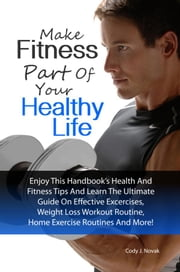 Make Fitness Part Of Your Healthy Life - Enjoy This Handbook's Health And Fitness Tips And Learn The Ultimate Guide On Effective Excercises, Weight Loss Workout Routine, Home Exercise Routines And More! ebook by Cody J. Novak