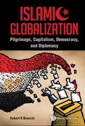 Islamic Globalization - Pilgrimage, Capitalism, Democracy, and Diplomacy ebook by Robert R Bianchi
