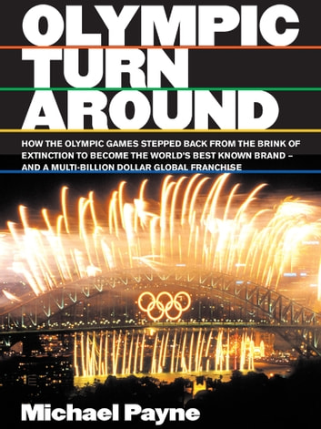 Olympic turnaround - How the Olympic games stepped back from the brink of extinction to become the world's best known brand - and a multi-billion dollar franchise ebook by Michael Payne