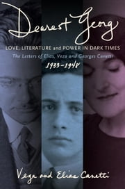 """Dearest Georg"": Love, Literature, and Power in Dark Times - The Letters of Elias, Veza, and Georges Canetti, 1933-1948 ebook by Karen Lauer,David Dollenmayer,Vesa & Elias Canetti"