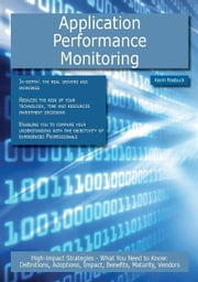 Application Performance Monitoring: High-impact Strategies - What You Need to Know: Definitions, Adoptions, Impact, Benefits, Maturity, Vendors ebook by Roebuck, Kevin
