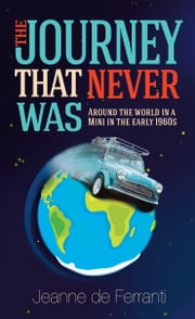 The Journey That Never Was - Around the World in a Mini in the early 1960's ebook by Jeanne de Ferranti