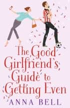 The Good Girlfriend's Guide to Getting Even - The brilliant new laugh-out-loud romantic comedy perfect for Spring! eBook by Anna Bell