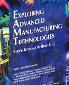 Exploring Advanced Manufacturing Technologies ebook by Steve Krar, Arthur Gill