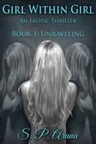 Girl Within Girl, An Erotic Thriller - Book 1: Unraveling ebook by S.P. Aruna