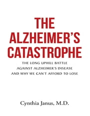 The Alzheimer's Catastrophe: The Long Uphill Battle Against Alzheimer's Disease and Why We Can't Afford to Lose ebook by Cynthia Janus, M.D.