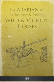 The Arabian Art of Taming and Training Wild and Vicious Horses ebook by P. R. Kincaid